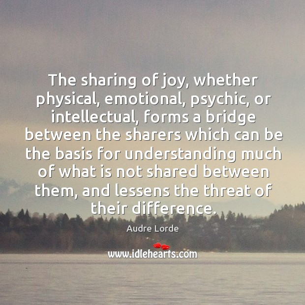 The sharing of joy, whether physical, emotional, psychic, or intellectual, forms a bridge Audre Lorde Picture Quote