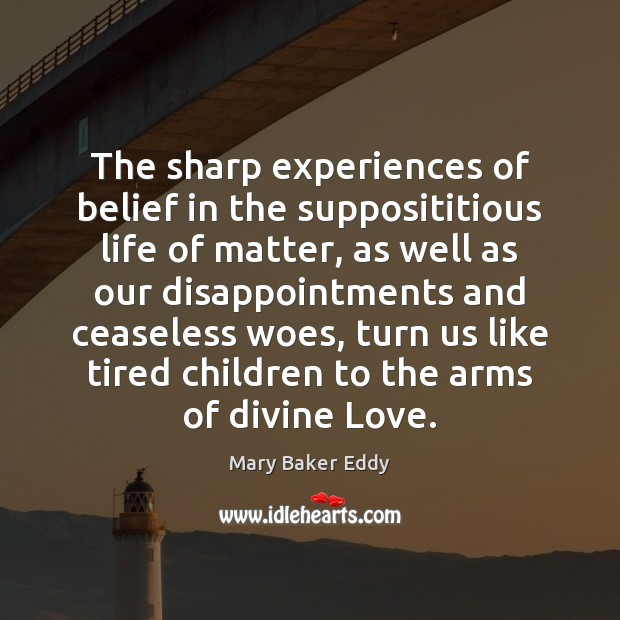 The sharp experiences of belief in the supposititious life of matter, as Mary Baker Eddy Picture Quote