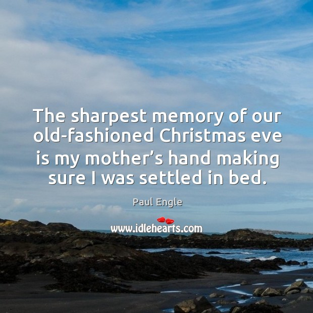 The sharpest memory of our old-fashioned christmas eve is my mother's hand making sure I was settled in bed. Image