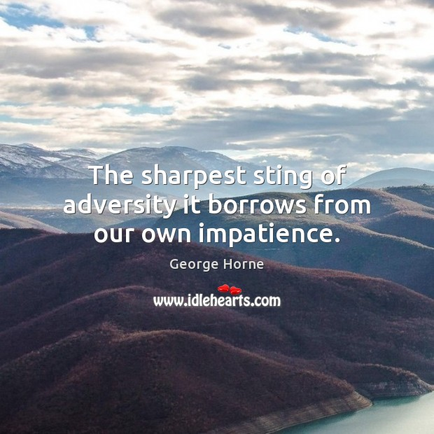 The sharpest sting of adversity it borrows from our own impatience. Image