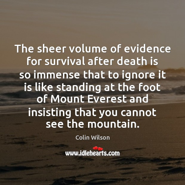 The sheer volume of evidence for survival after death is so immense Colin Wilson Picture Quote