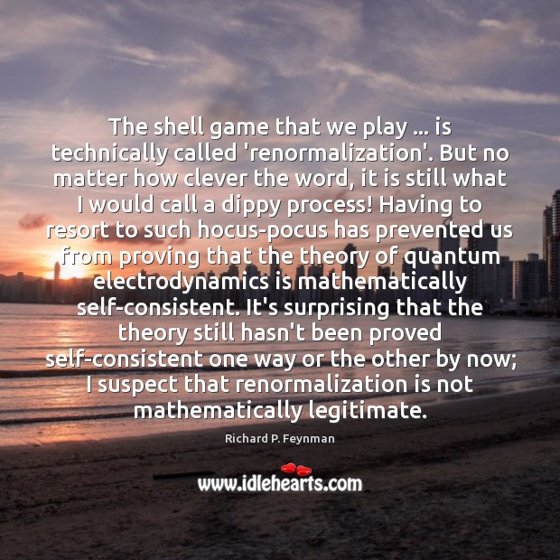 The shell game that we play … is technically called 'renormalization'. But no Richard P. Feynman Picture Quote