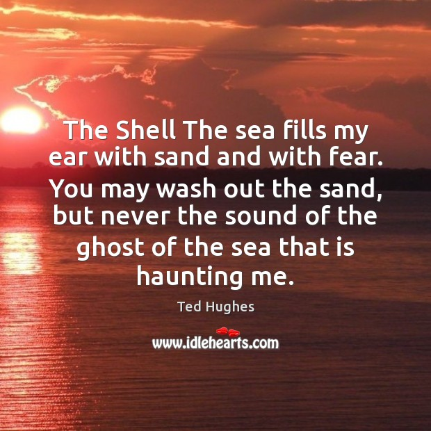 The Shell The sea fills my ear with sand and with fear. Ted Hughes Picture Quote