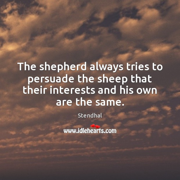 The shepherd always tries to persuade the sheep that their interests and Stendhal Picture Quote