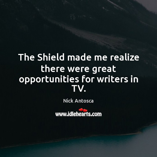 Image, The Shield made me realize there were great opportunities for writers in TV.