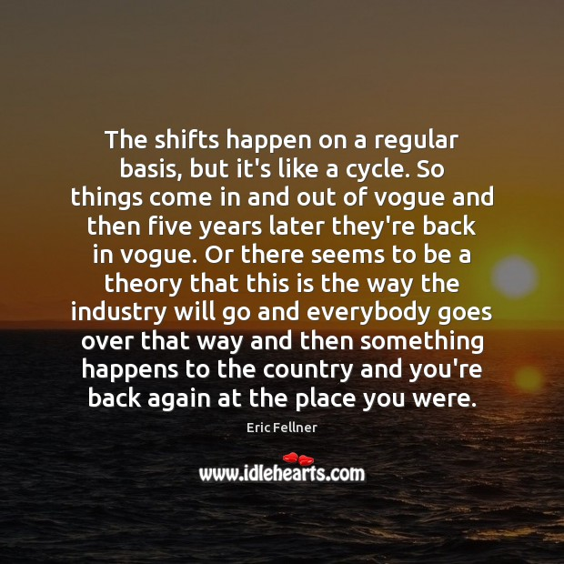 The shifts happen on a regular basis, but it's like a cycle. Eric Fellner Picture Quote
