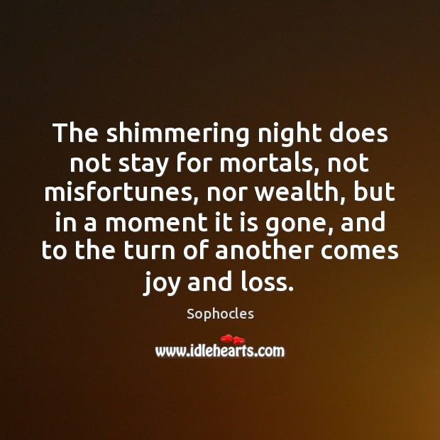 The shimmering night does not stay for mortals, not misfortunes, nor wealth, Sophocles Picture Quote