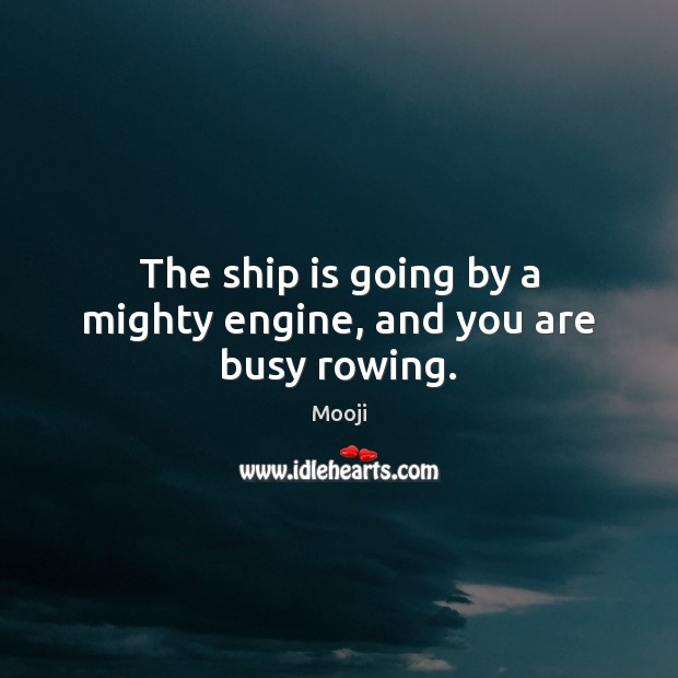 The ship is going by a mighty engine, and you are busy rowing. Mooji Picture Quote