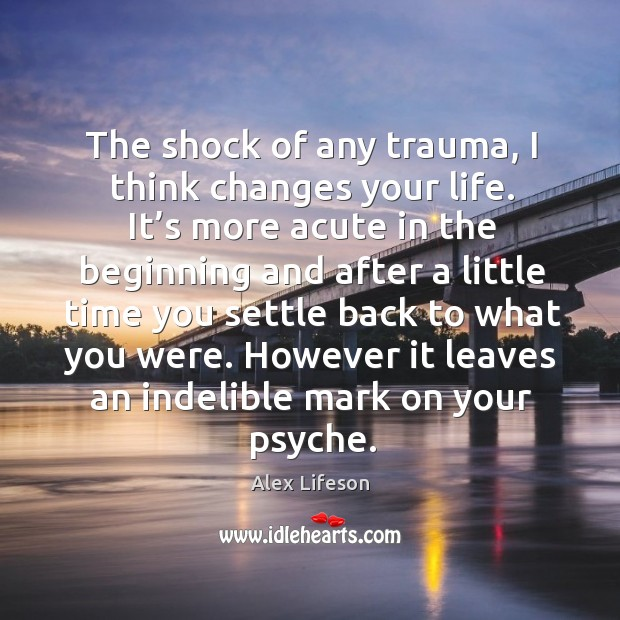 Image, The shock of any trauma, I think changes your life. It's more acute in the beginning and