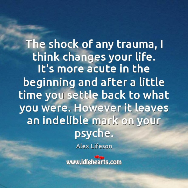 Image, The shock of any trauma, I think changes your life. It's more