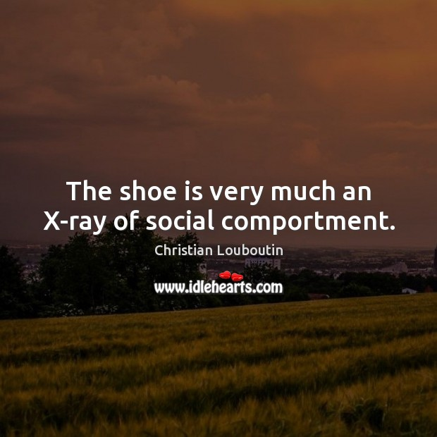 The shoe is very much an X-ray of social comportment. Christian Louboutin Picture Quote