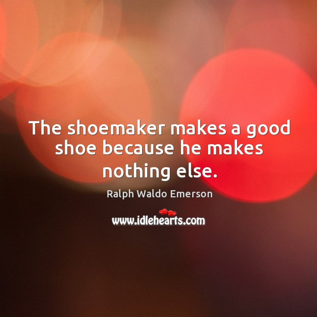 The shoemaker makes a good shoe because he makes nothing else. Image