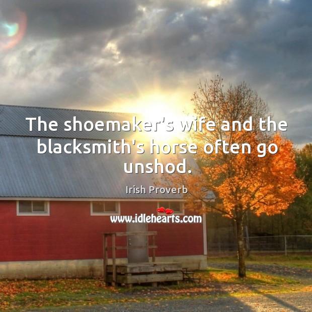 Image, The shoemaker's wife and the blacksmith's horse often go unshod.