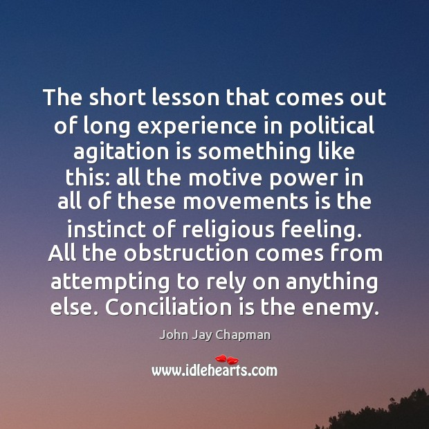 John Jay Chapman Picture Quote image saying: The short lesson that comes out of long experience in political agitation