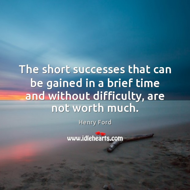 The short successes that can be gained in a brief time and Henry Ford Picture Quote