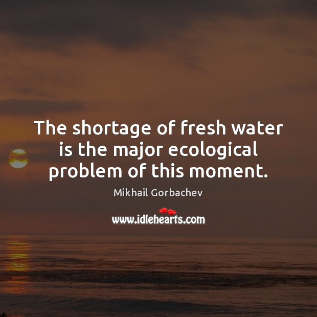 Image, The shortage of fresh water is the major ecological problem of this moment.
