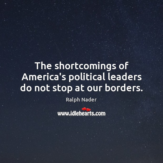The shortcomings of America's political leaders do not stop at our borders. Ralph Nader Picture Quote