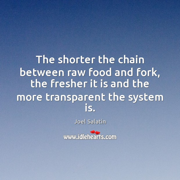 The shorter the chain between raw food and fork, the fresher it Joel Salatin Picture Quote