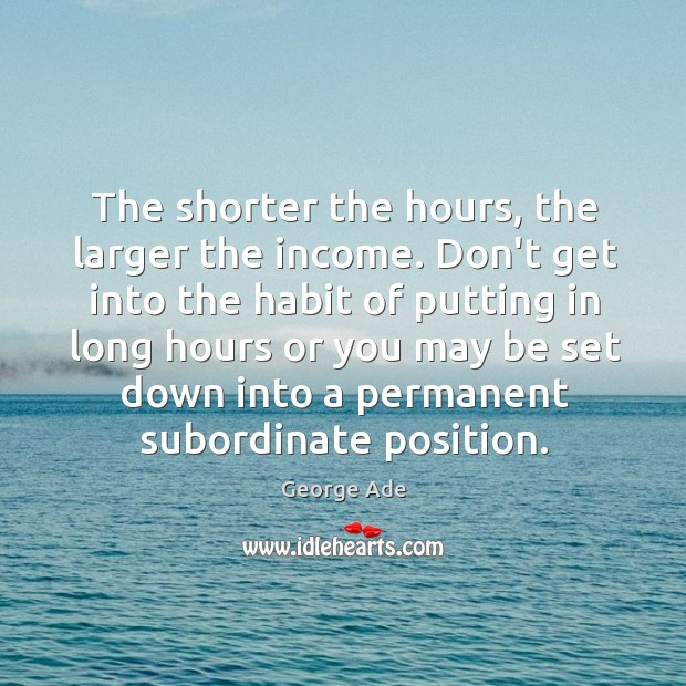 The shorter the hours, the larger the income. Don't get into the George Ade Picture Quote