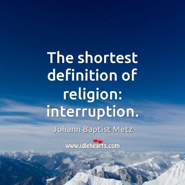 The shortest definition of religion: interruption. Johann Baptist Metz Picture Quote