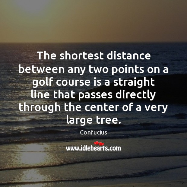 The shortest distance between any two points on a golf course is Image