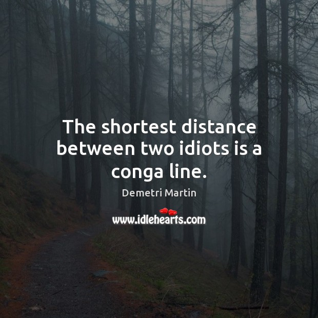 The shortest distance between two idiots is a conga line. Image
