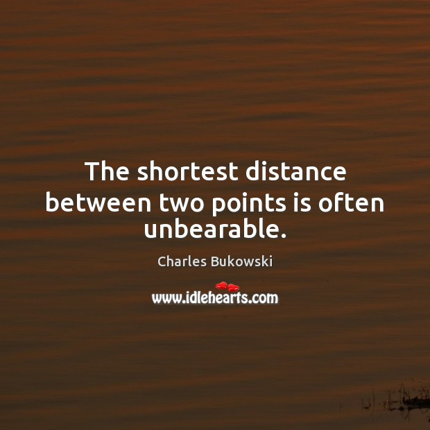 The shortest distance between two points is often unbearable. Charles Bukowski Picture Quote