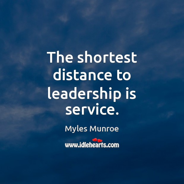 The shortest distance to leadership is service. Myles Munroe Picture Quote