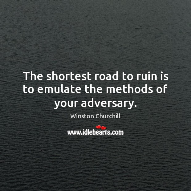 The shortest road to ruin is to emulate the methods of your adversary. Winston Churchill Picture Quote