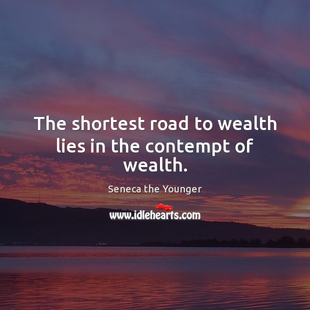 The shortest road to wealth lies in the contempt of wealth. Seneca the Younger Picture Quote