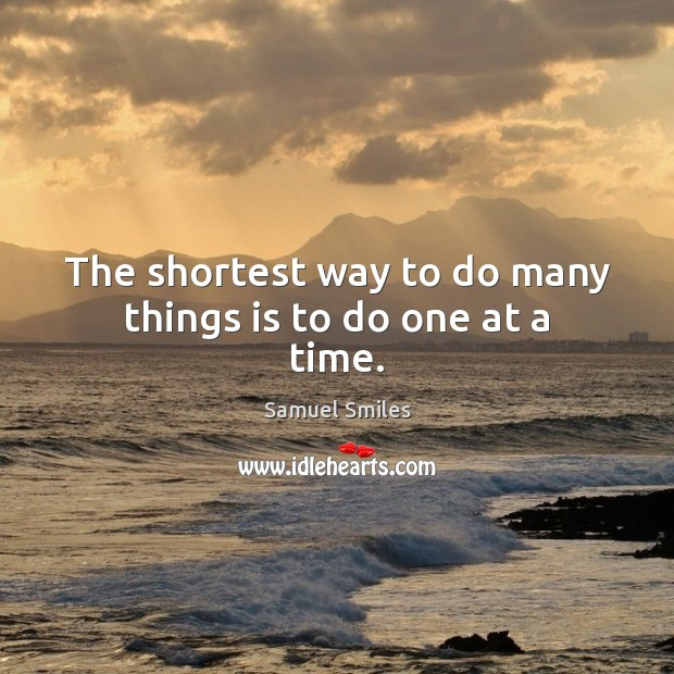 The shortest way to do many things is to do one at a time. Samuel Smiles Picture Quote