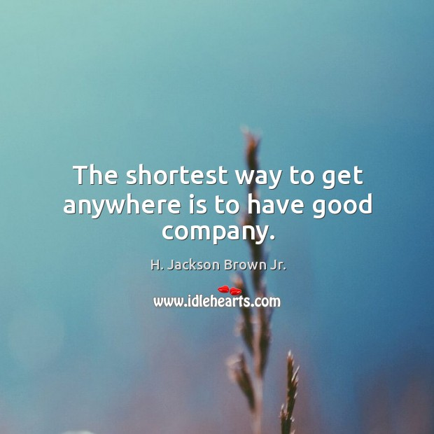 The shortest way to get anywhere is to have good company. Image