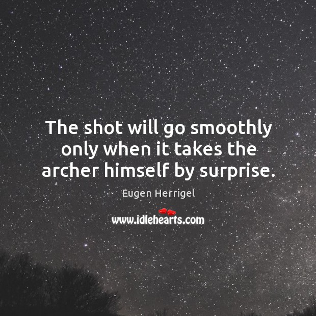 The shot will go smoothly only when it takes the archer himself by surprise. Eugen Herrigel Picture Quote