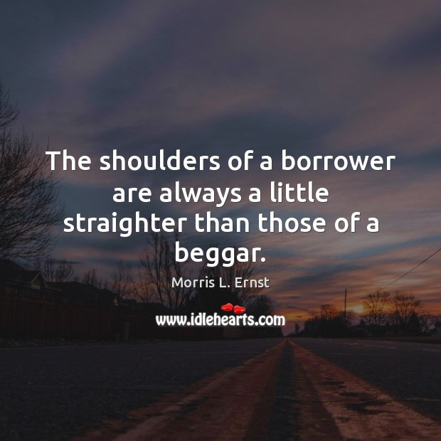 The shoulders of a borrower are always a little straighter than those of a beggar. Image