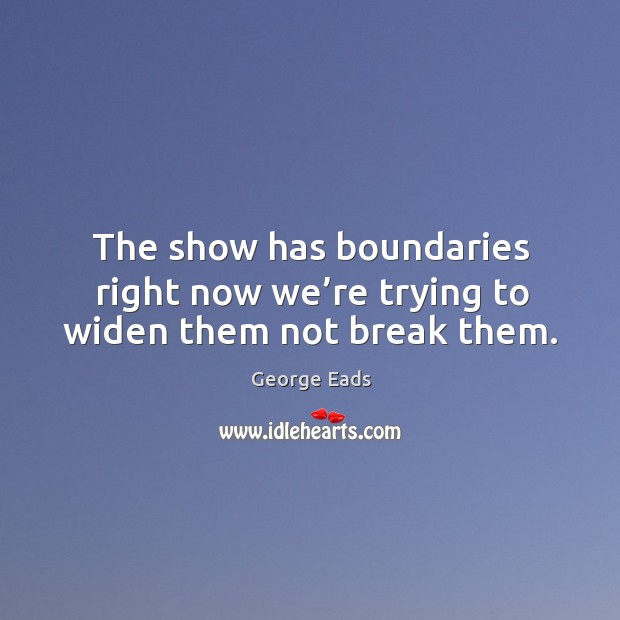 The show has boundaries right now we're trying to widen them not break them. Image
