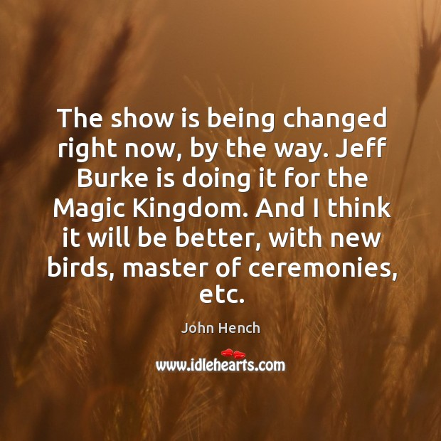 The show is being changed right now, by the way. Jeff burke is doing it for the magic kingdom. John Hench Picture Quote