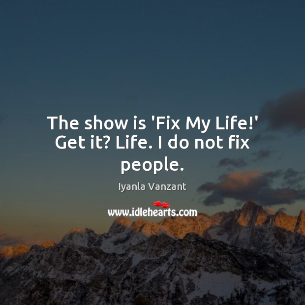 The show is 'Fix My Life!' Get it? Life. I do not fix people. Image