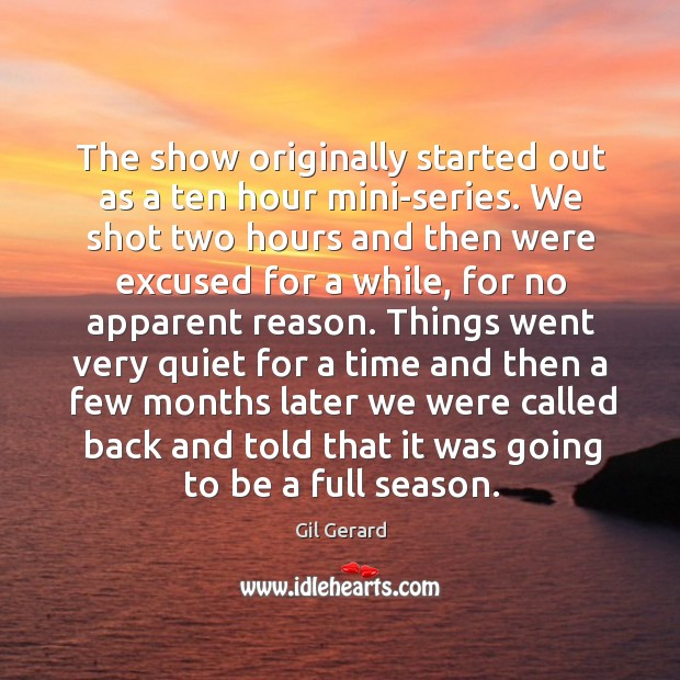 The show originally started out as a ten hour mini-series. We shot two hours and then were Image