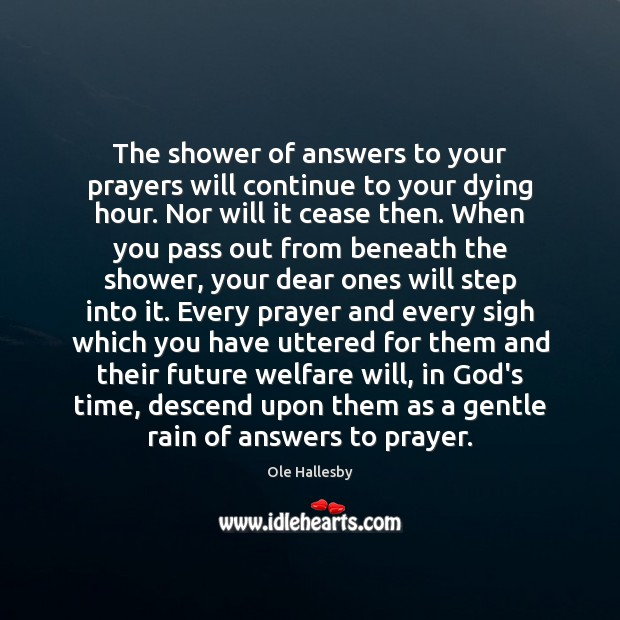 The shower of answers to your prayers will continue to your dying Ole Hallesby Picture Quote