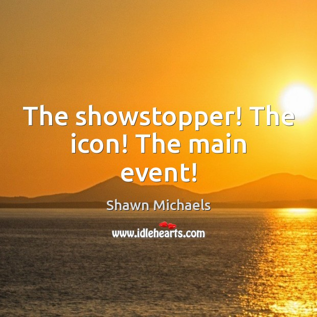 Image, The showstopper! The icon! The main event!