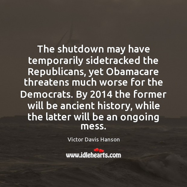 The shutdown may have temporarily sidetracked the Republicans, yet Obamacare threatens much Victor Davis Hanson Picture Quote