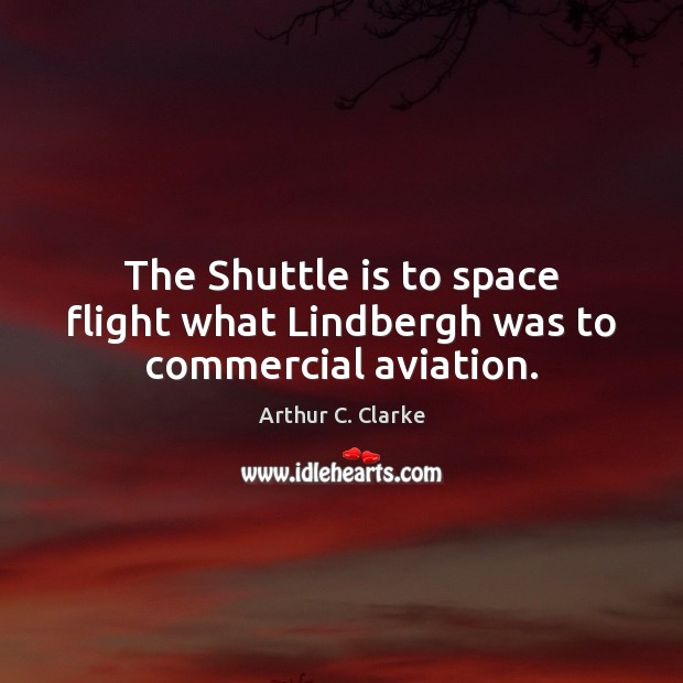 The Shuttle is to space flight what Lindbergh was to commercial aviation. Arthur C. Clarke Picture Quote