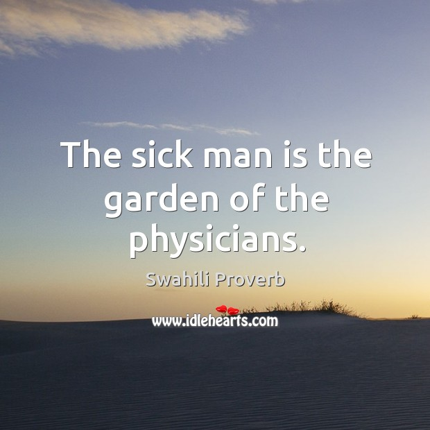 The sick man is the garden of the physicians. Swahili Proverbs Image