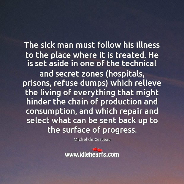 The sick man must follow his illness to the place where it Michel de Certeau Picture Quote