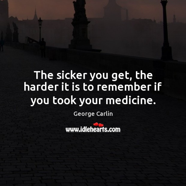 The sicker you get, the harder it is to remember if you took your medicine. George Carlin Picture Quote