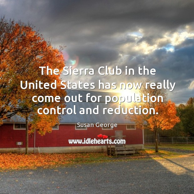 The sierra club in the united states has now really come out for population control and reduction. Population Control Quotes Image