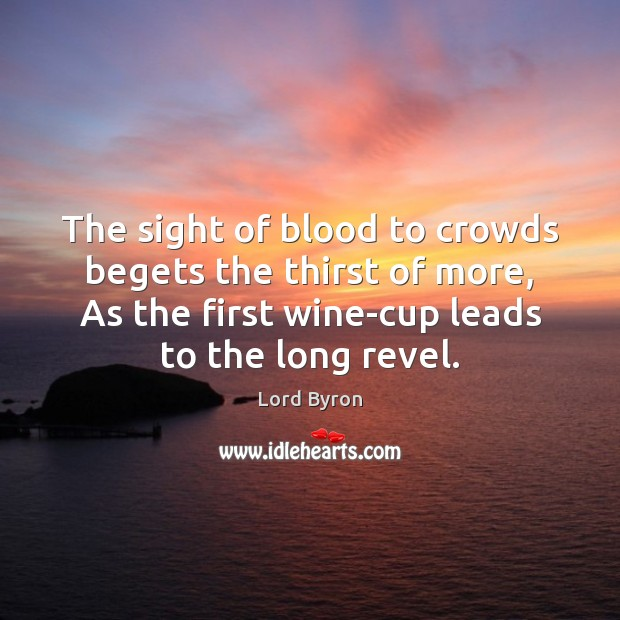 Image, The sight of blood to crowds begets the thirst of more, As