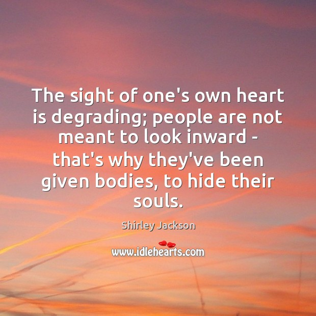 The sight of one's own heart is degrading; people are not meant Shirley Jackson Picture Quote