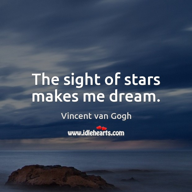 The sight of stars makes me dream. Vincent van Gogh Picture Quote