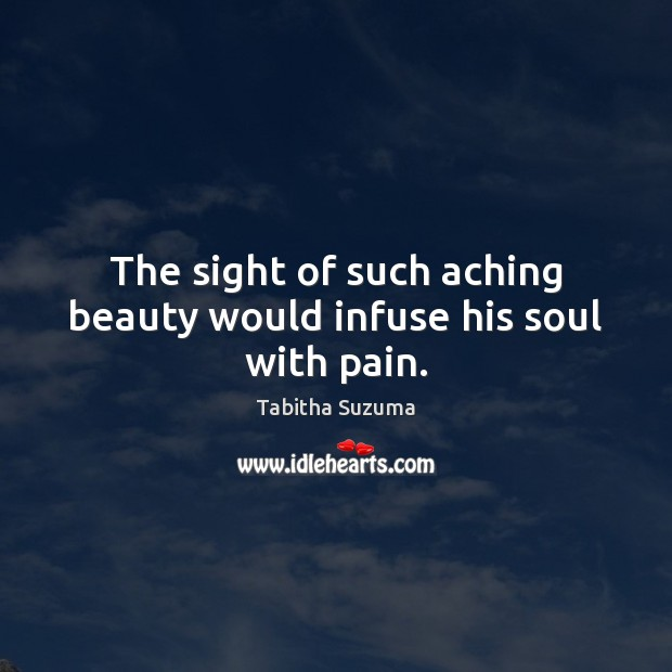 The sight of such aching beauty would infuse his soul with pain. Image